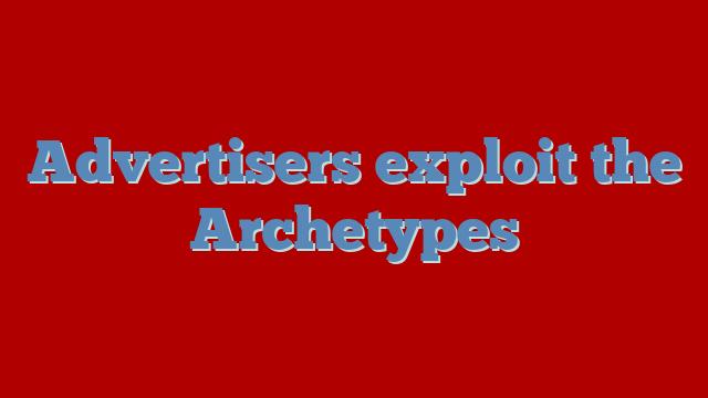 Advertisers exploit the Archetypes