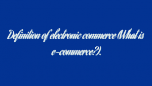 Definition of electronic commerce (What is e-commerce?).