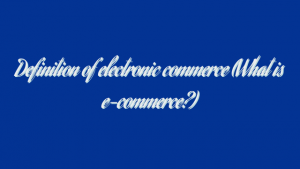 Definition of electronic commerce (What is e-commerce?)